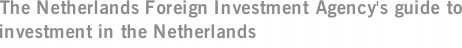 The Netherlands Foreign Investment Agency's guide to investment in the Netherlands